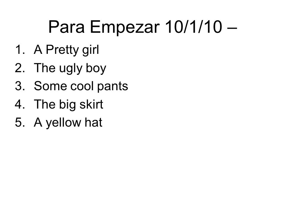 Para Empezar 10/1/10 – 1.A Pretty girl 2.The ugly boy 3.Some cool pants 4.The big skirt 5.A yellow hat