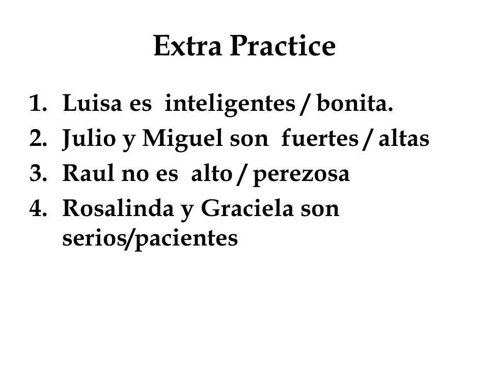 Extra Practice 1.Luisa es inteligentes / bonita. 2.Julio y Miguel son fuertes / altas 3.Raul no es alto / perezosa 4.Rosalinda y Graciela son serios/p
