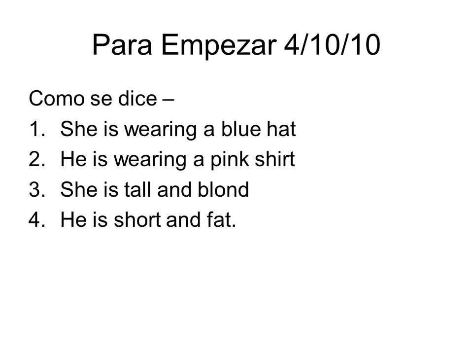 Para Empezar 4/10/10 Como se dice – 1.She is wearing a blue hat 2.He is wearing a pink shirt 3.She is tall and blond 4.He is short and fat.