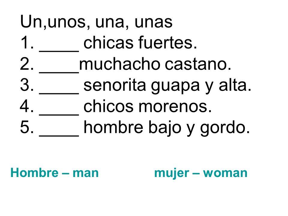 Un,unos, una, unas 1. ____ chicas fuertes. 2. ____muchacho castano. 3. ____ senorita guapa y alta. 4. ____ chicos morenos. 5. ____ hombre bajo y gordo