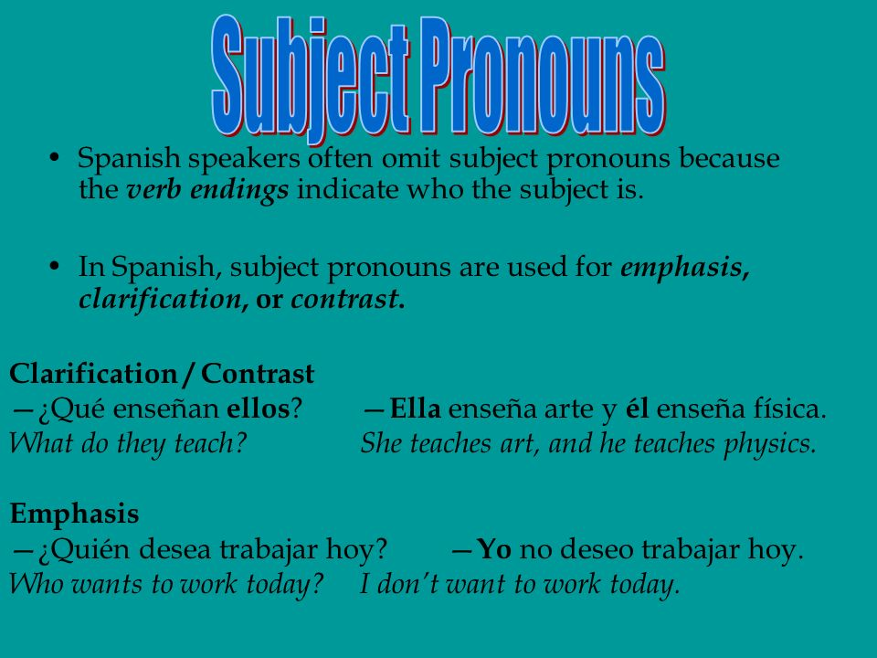Spanish speakers often omit subject pronouns because the verb endings indicate who the subject is. In Spanish, subject pronouns are used for emphasis,
