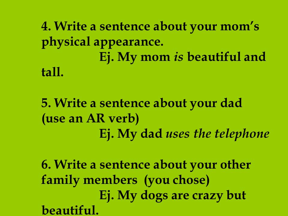 4. Write a sentence about your moms physical appearance. Ej. My mom is beautiful and tall. 5. Write a sentence about your dad (use an AR verb) Ej. My