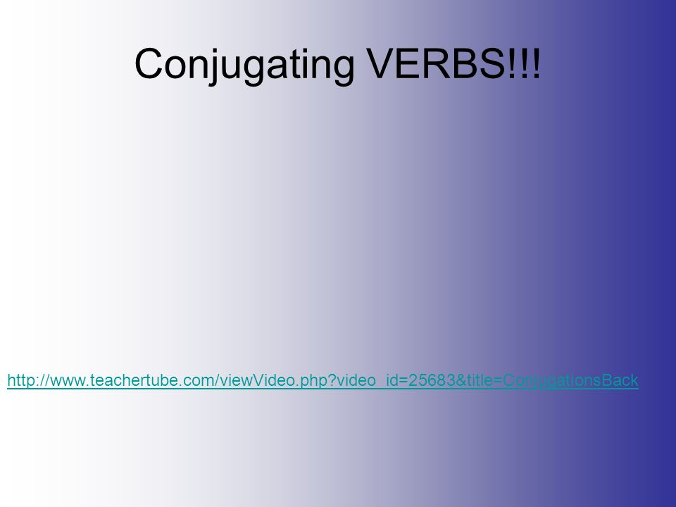 Conjugating VERBS!!! http://www.teachertube.com/viewVideo.php?video_id=25683&title=ConjugationsBack