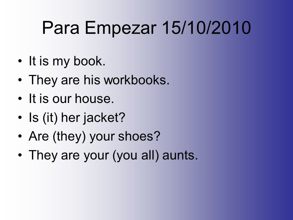 Para Empezar 15/10/2010 It is my book. They are his workbooks. It is our house. Is (it) her jacket? Are (they) your shoes? They are your (you all) aun