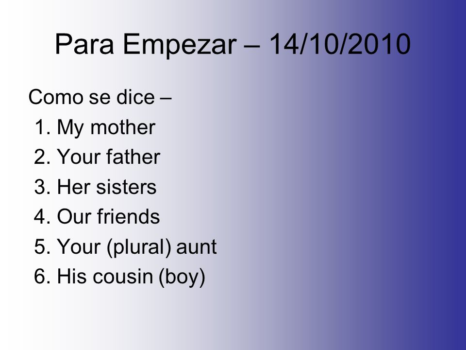 Para Empezar – 14/10/2010 Como se dice – 1. My mother 2. Your father 3. Her sisters 4. Our friends 5. Your (plural) aunt 6. His cousin (boy)