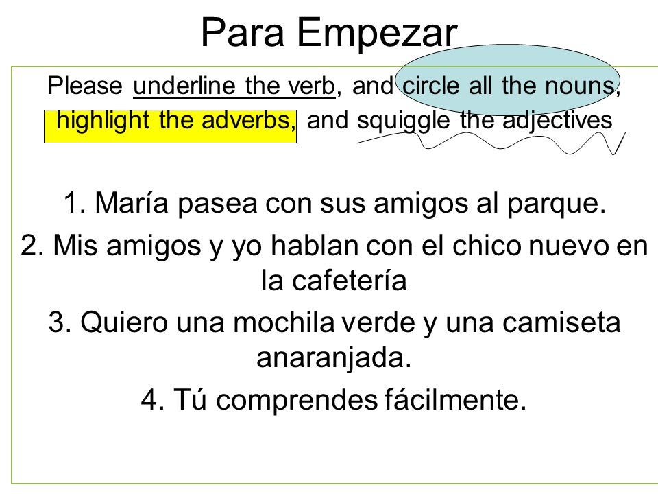 Para Empezar Please underline the verb, and circle all the nouns, highlight the adverbs, and squiggle the adjectives 1. María pasea con sus amigos al