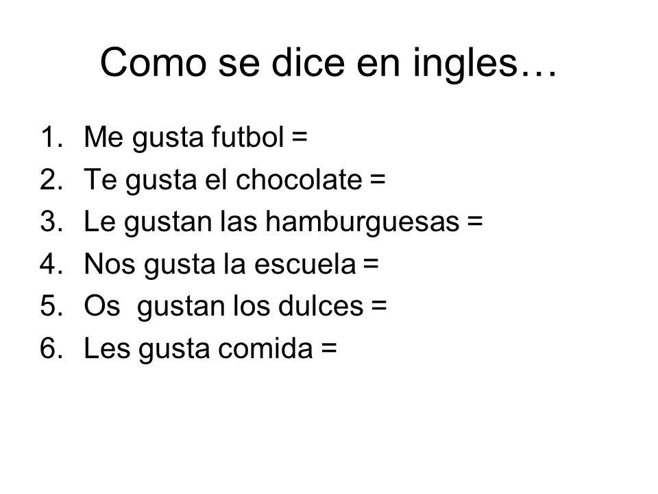 Como se dice en ingles… 1.Me gusta futbol = 2.Te gusta el chocolate = 3.Le gustan las hamburguesas = 4.Nos gusta la escuela = 5.Os gustan los dulces =