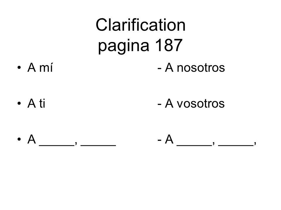 Clarification pagina 187 A mí - A nosotros A ti- A vosotros A _____, _____- A _____, _____,