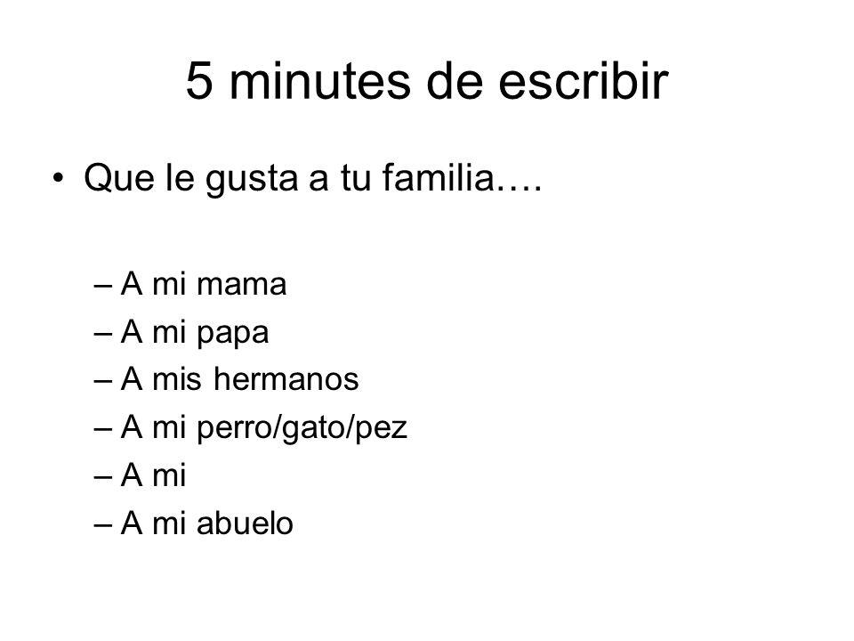 5 minutes de escribir Que le gusta a tu familia…. –A mi mama –A mi papa –A mis hermanos –A mi perro/gato/pez –A mi –A mi abuelo