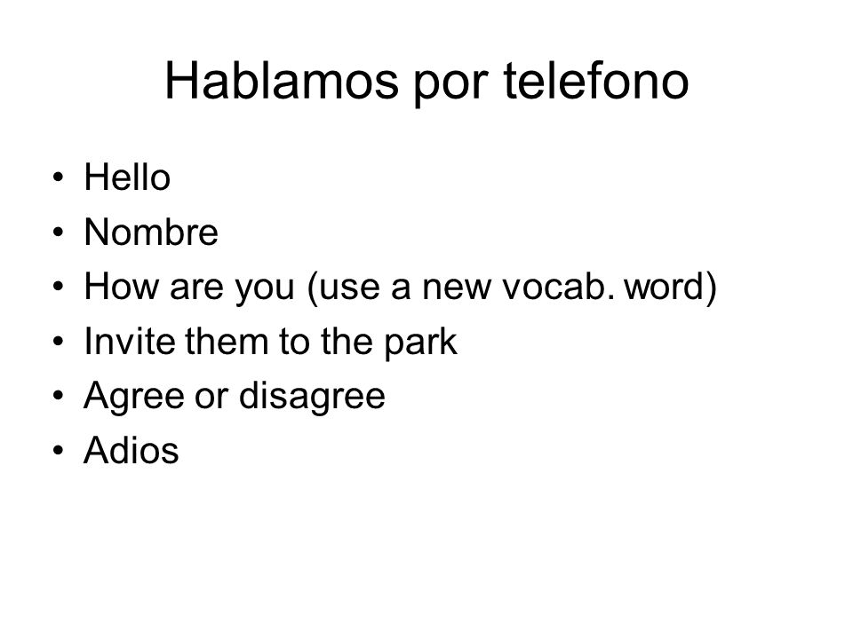 Hablamos por telefono Hello Nombre How are you (use a new vocab. word) Invite them to the park Agree or disagree Adios
