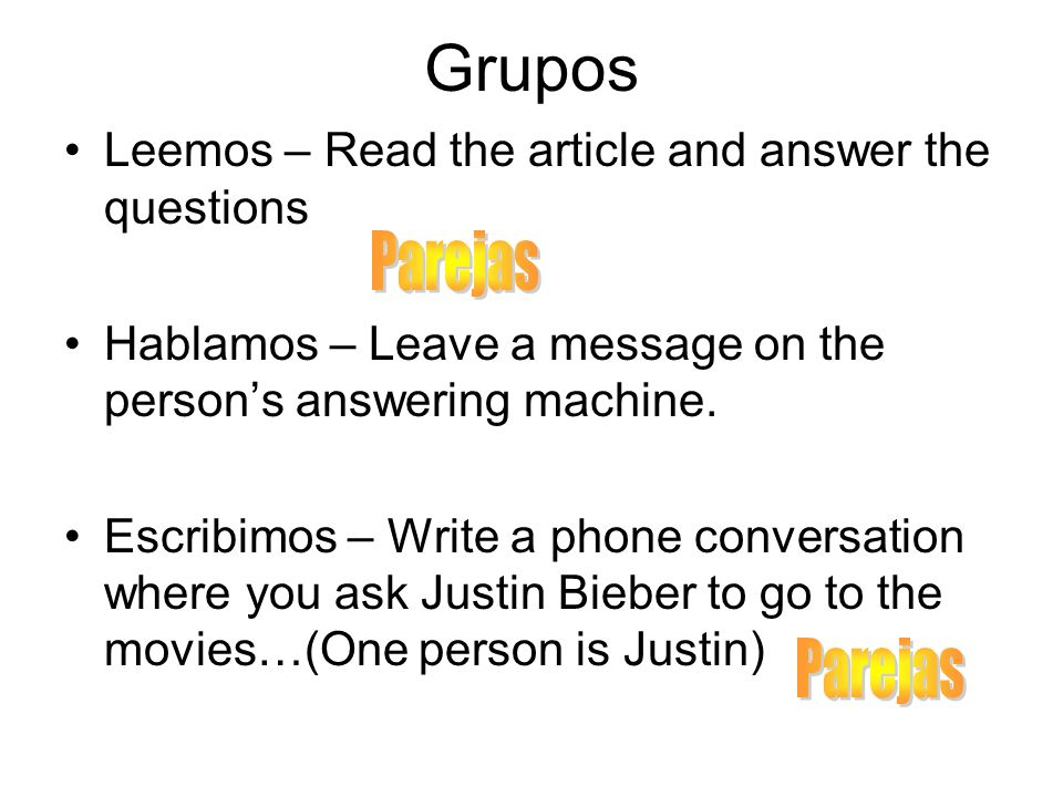 Grupos Leemos – Read the article and answer the questions Hablamos – Leave a message on the persons answering machine. Escribimos – Write a phone conv