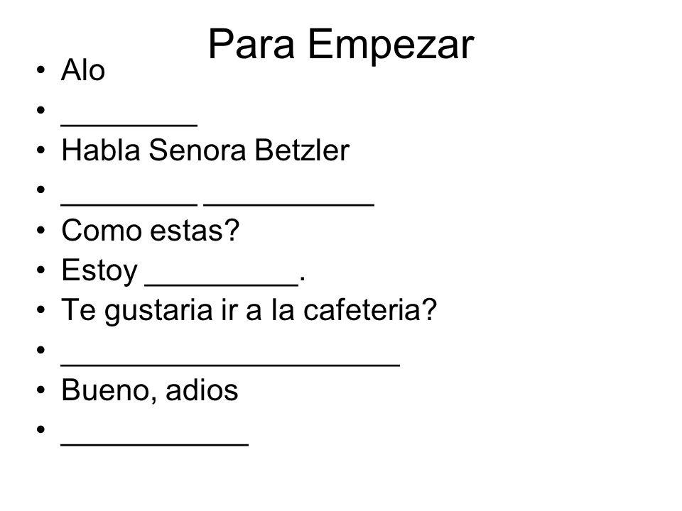 Para Empezar Alo ________ Habla Senora Betzler ________ __________ Como estas? Estoy _________. Te gustaria ir a la cafeteria? ____________________ Bu