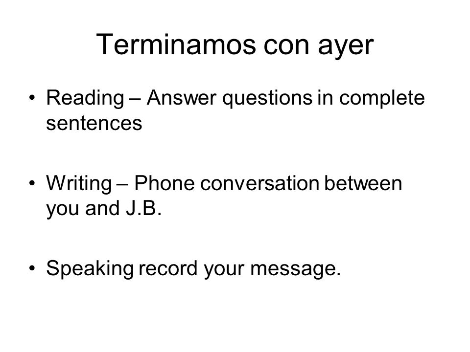 Terminamos con ayer Reading – Answer questions in complete sentences Writing – Phone conversation between you and J.B. Speaking record your message.