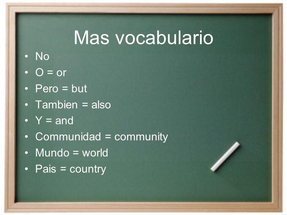 Mas vocabulario No O = or Pero = but Tambien = also Y = and Communidad = community Mundo = world Pais = country