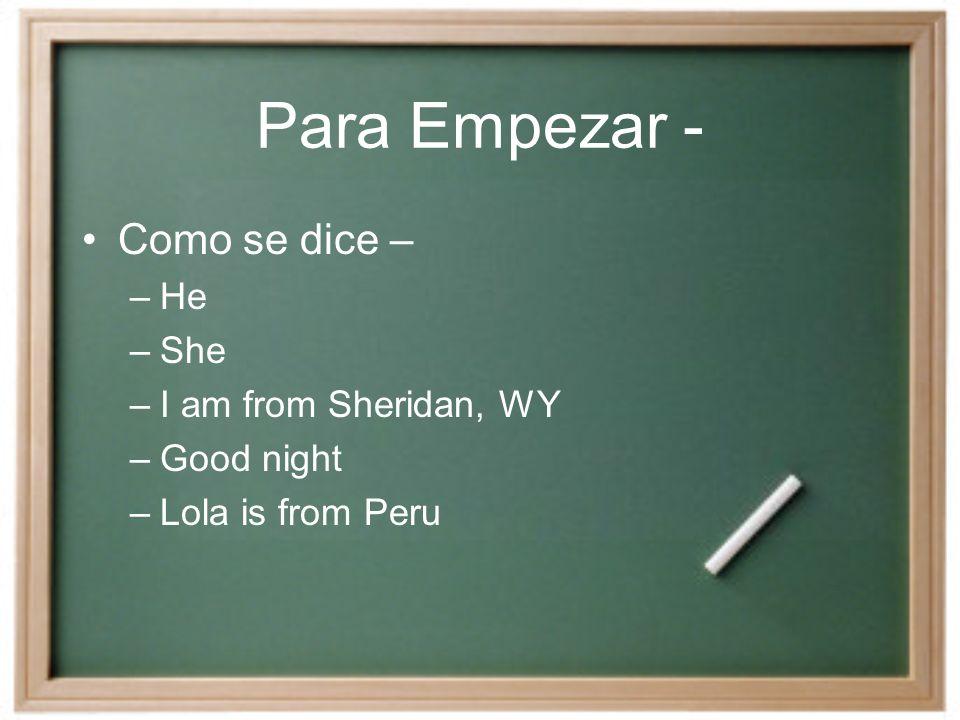 Para Empezar - Como se dice – –He –She –I am from Sheridan, WY –Good night –Lola is from Peru