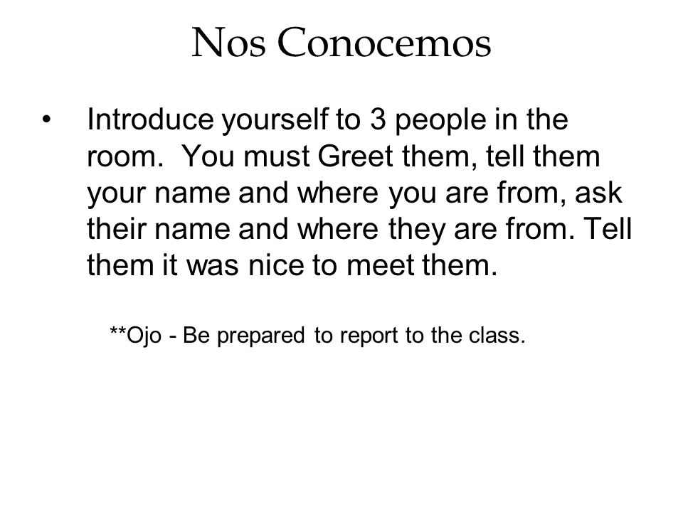 Nos Conocemos Introduce yourself to 3 people in the room. You must Greet them, tell them your name and where you are from, ask their name and where th