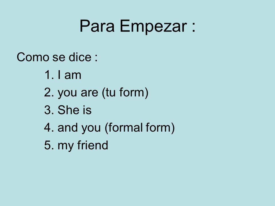 Para Empezar : Como se dice : 1. I am 2. you are (tu form) 3. She is 4. and you (formal form) 5. my friend