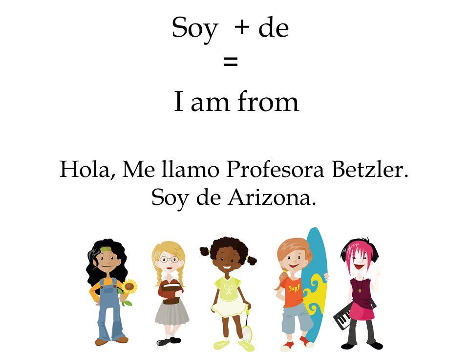 Soy + de = Hola, Me llamo Profesora Betzler. Soy de Arizona. I am from