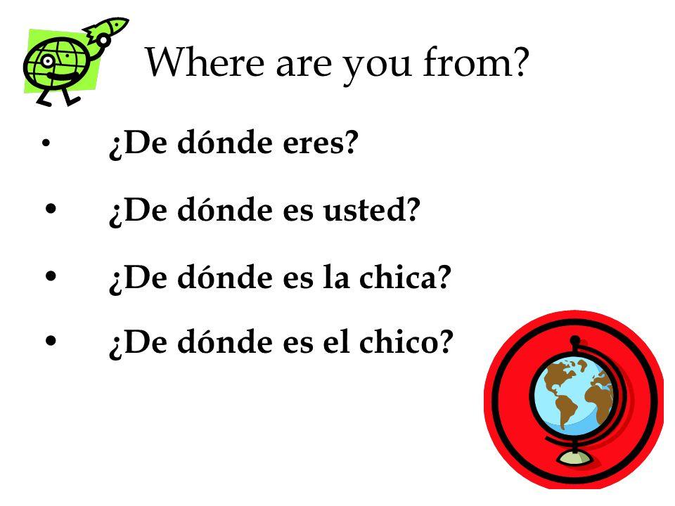 Where are you from? ¿De dónde eres? ¿De dónde es usted? ¿De dónde es la chica? ¿De dónde es el chico?