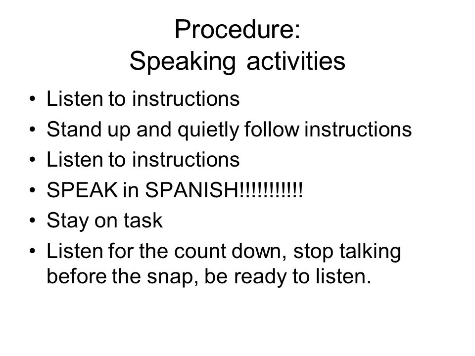 Procedure: Speaking activities Listen to instructions Stand up and quietly follow instructions Listen to instructions SPEAK in SPANISH!!!!!!!!!!! Stay