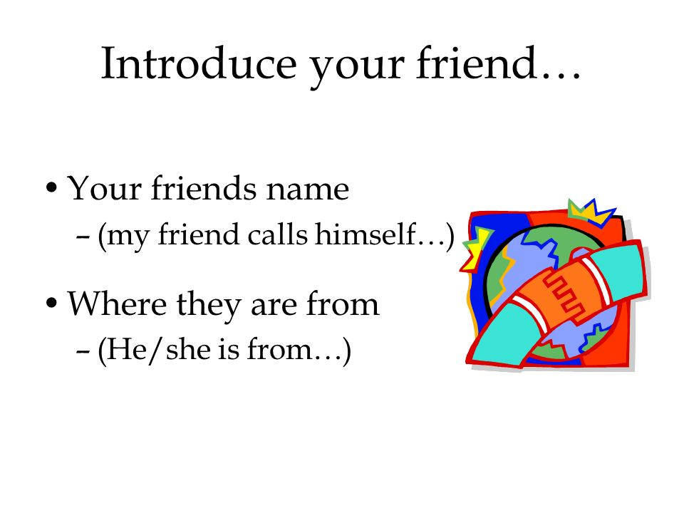 Introduce your friend… Your friends name –(my friend calls himself…) Where they are from –(He/she is from…)