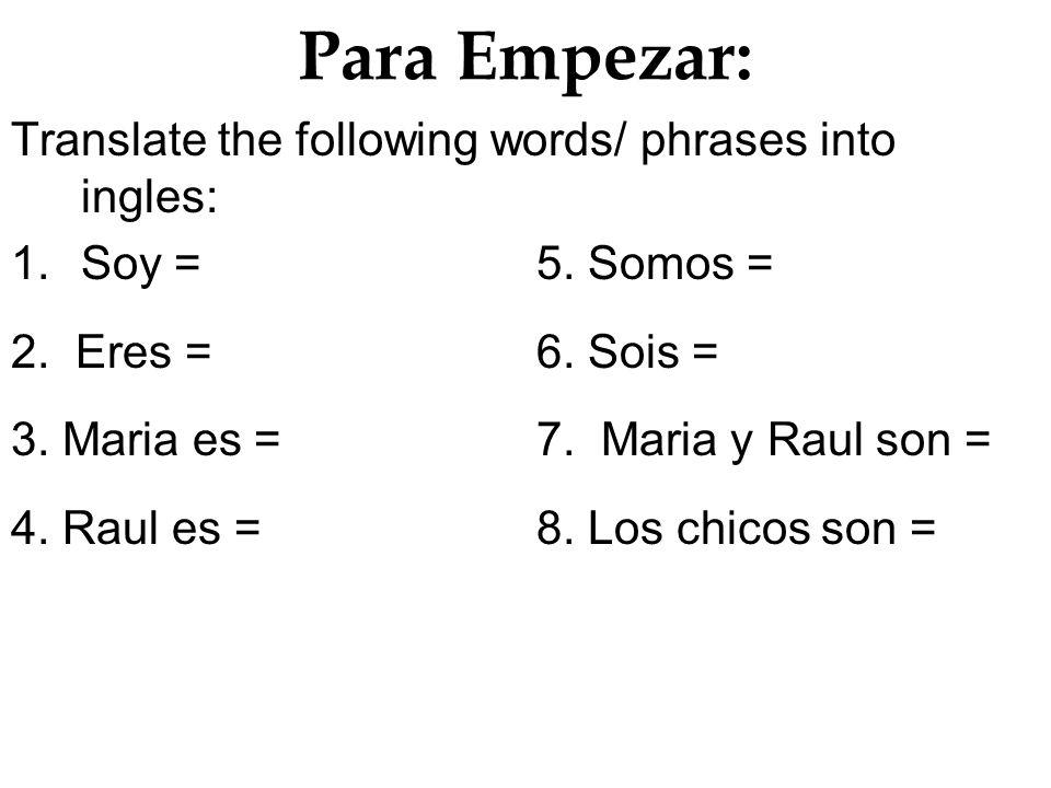 Para Empezar: Translate the following words/ phrases into ingles: 1.Soy =5. Somos = 2. Eres = 6. Sois = 3. Maria es = 7. Maria y Raul son = 4. Raul es