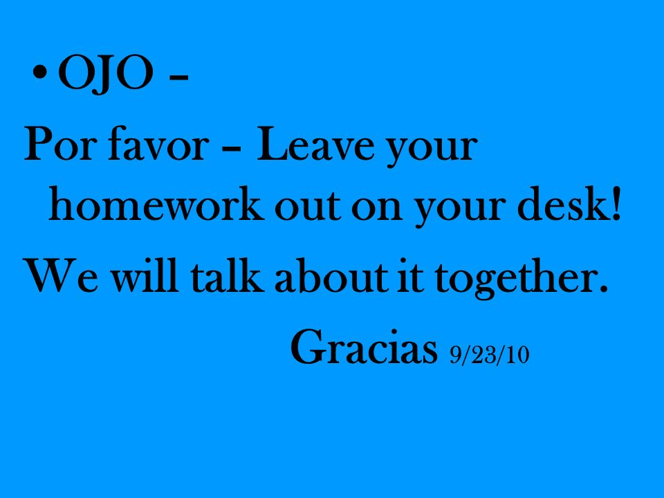 OJO – Por favor – Leave your homework out on your desk! We will talk about it together. Gracias 9/23/10