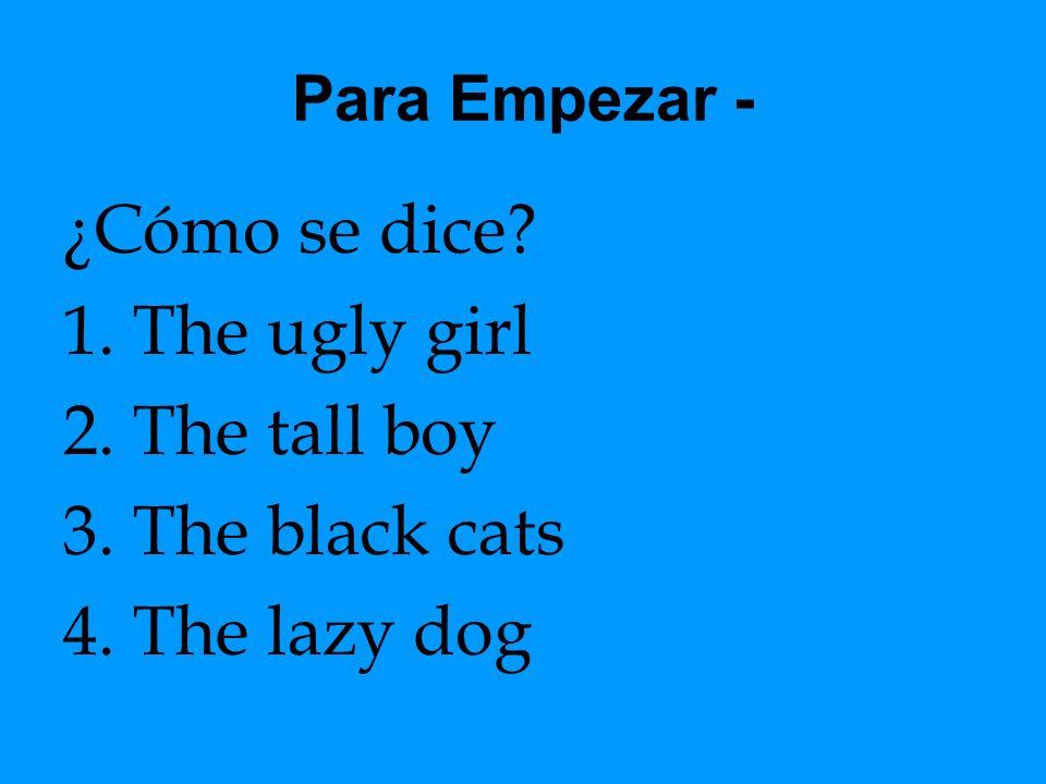 Para Empezar - ¿Cómo se dice? 1.The ugly girl 2.The tall boy 3.The black cats 4.The lazy dog
