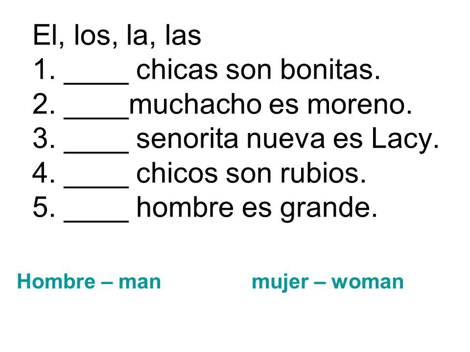 El, los, la, las 1. ____ chicas son bonitas. 2. ____muchacho es moreno. 3. ____ senorita nueva es Lacy. 4. ____ chicos son rubios. 5. ____ hombre es g