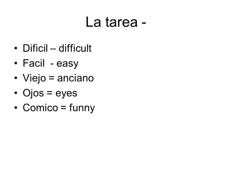 La tarea - Dificil – difficult Facil - easy Viejo = anciano Ojos = eyes Comico = funny