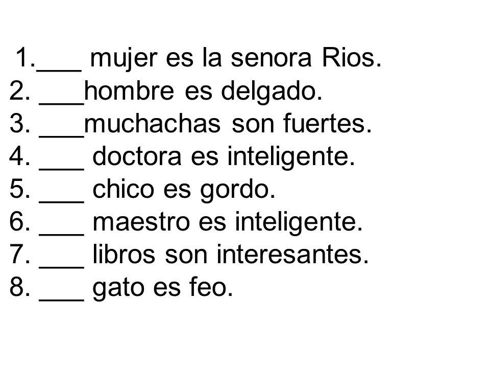 1.___ mujer es la senora Rios. 2. ___hombre es delgado. 3. ___muchachas son fuertes. 4. ___ doctora es inteligente. 5. ___ chico es gordo. 6. ___ maes
