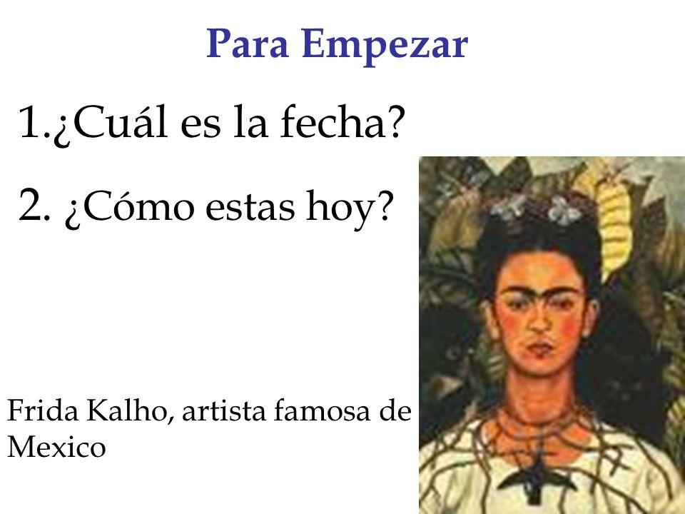 Para Empezar 1.¿Cuál es la fecha 2. ¿Cómo estas hoy Frida Kalho, artista famosa de Mexico
