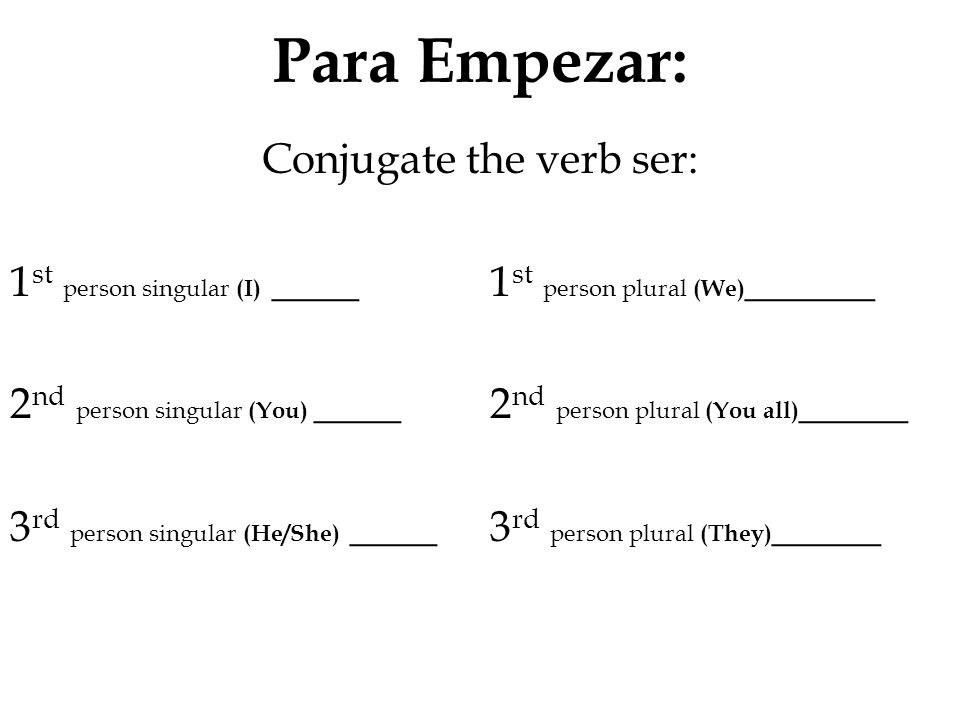 Para Empezar: Conjugate the verb ser: 1 st person singular (I) ____ 1 st person plural (We) ______ 2 nd person singular (You) ____ 2 nd person plural (You all) _____ 3 rd person singular (He/She) ____ 3 rd person plural (They) _____