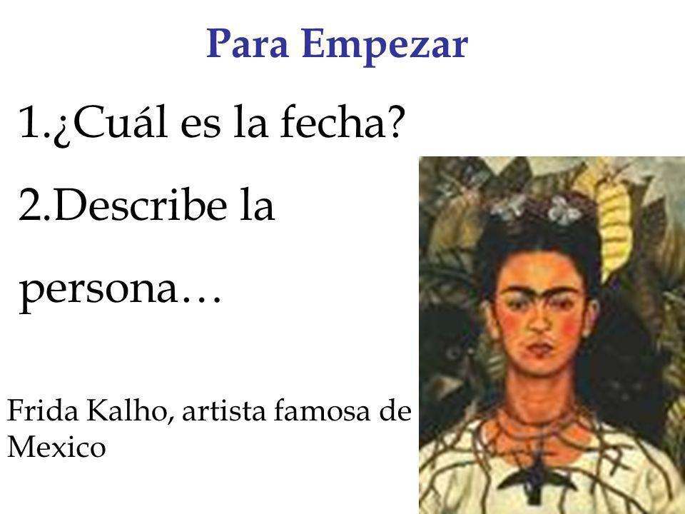 Para Empezar 1.¿Cuál es la fecha? 2.Describe la persona… Frida Kalho, artista famosa de Mexico