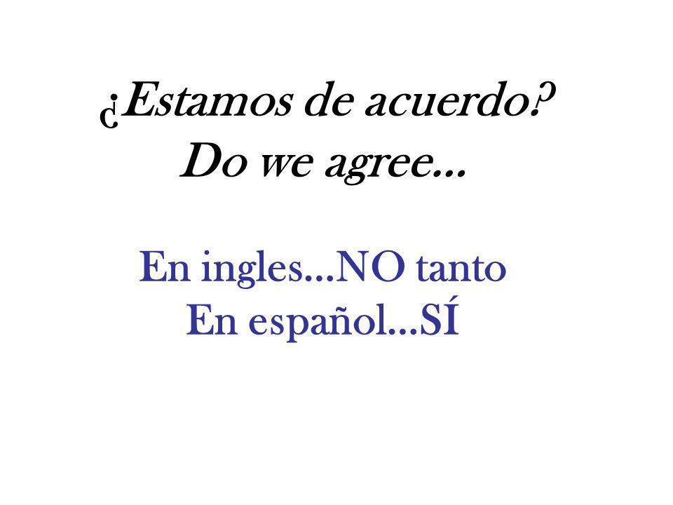 ¿Estamos de acuerdo? Do we agree… En ingles…NO tanto En español…SÍ