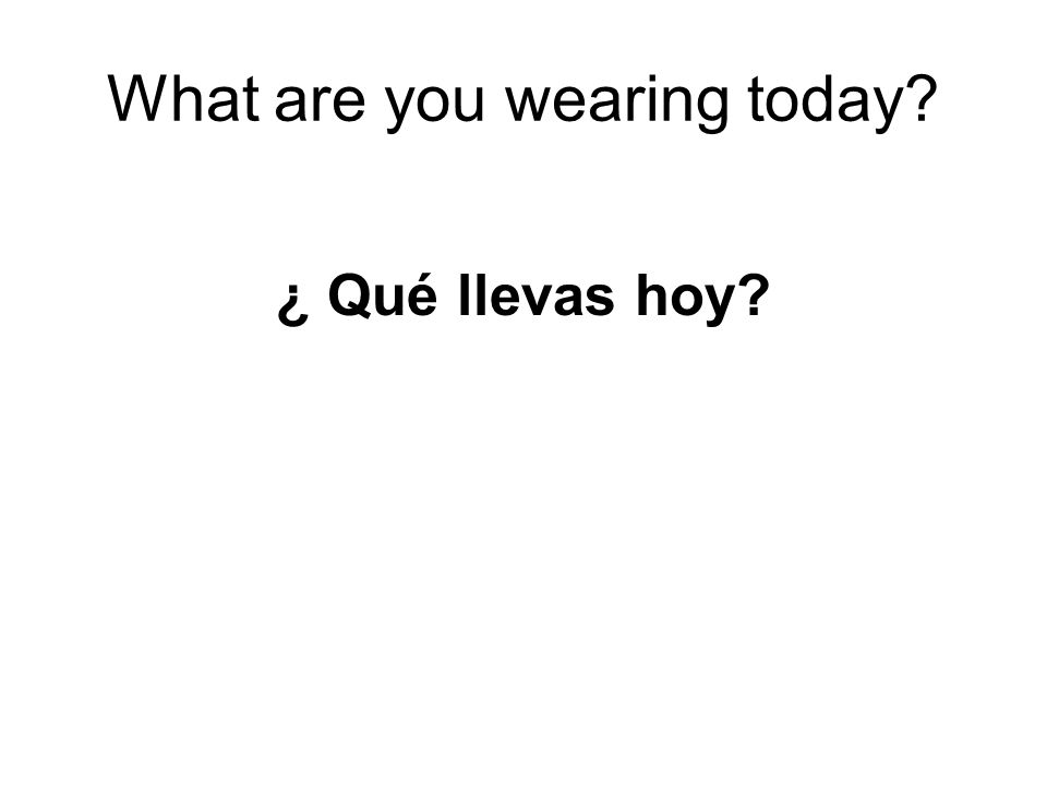 What are you wearing today? ¿ Qué llevas hoy?