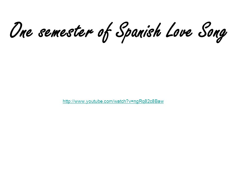 http://www.youtube.com/watch?v=ngRq82c8Baw One semester of Spanish Love Song