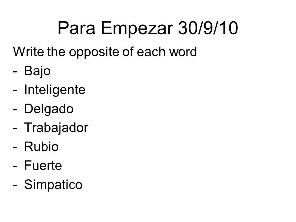 Para Empezar 30/9/10 Write the opposite of each word -Bajo -Inteligente -Delgado -Trabajador -Rubio -Fuerte -Simpatico