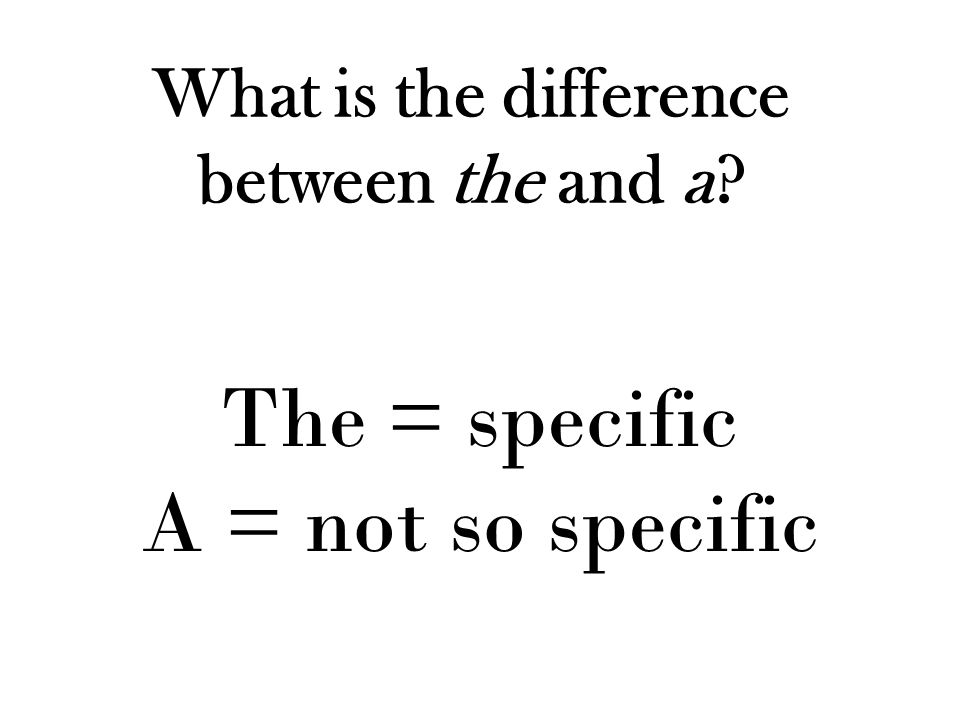 What is the difference between the and a? The = specific A = not so specific