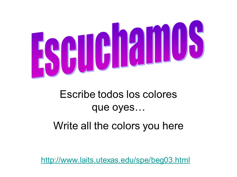 http://www.laits.utexas.edu/spe/beg03.html Escribe todos los colores que oyes… Write all the colors you here