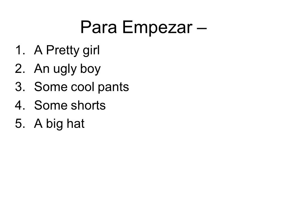 Para Empezar – 1.A Pretty girl 2.An ugly boy 3.Some cool pants 4.Some shorts 5.A big hat