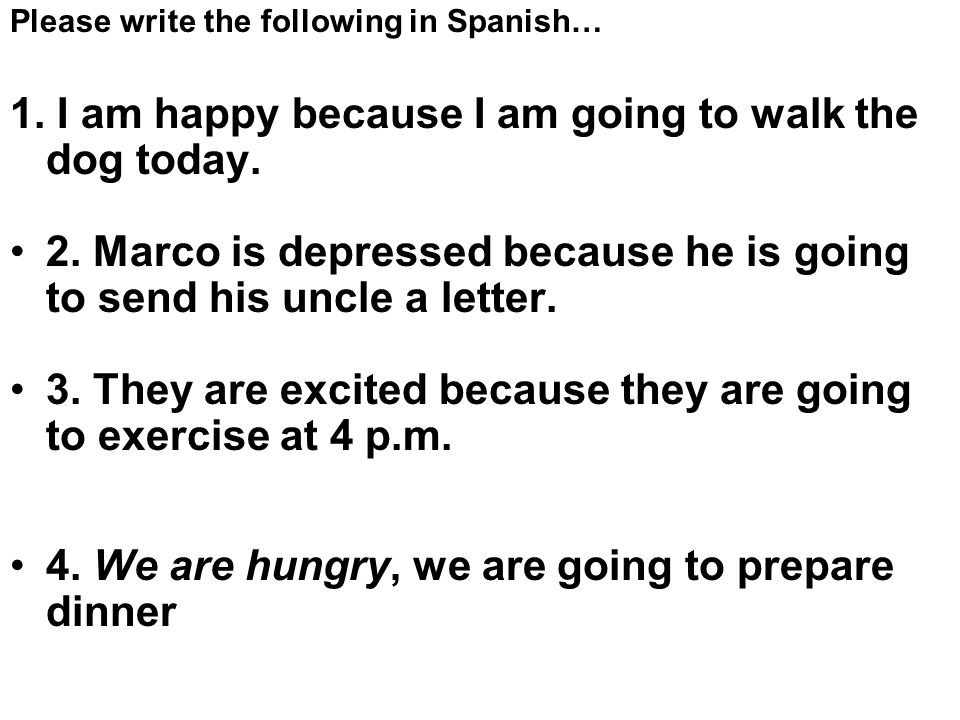 Please write the following in Spanish… 1.I am happy because I am going to walk the dog today.