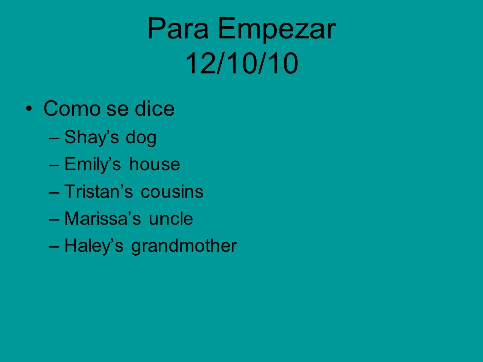 Para Empezar 12/10/10 Como se dice –Shays dog –Emilys house –Tristans cousins –Marissas uncle –Haleys grandmother