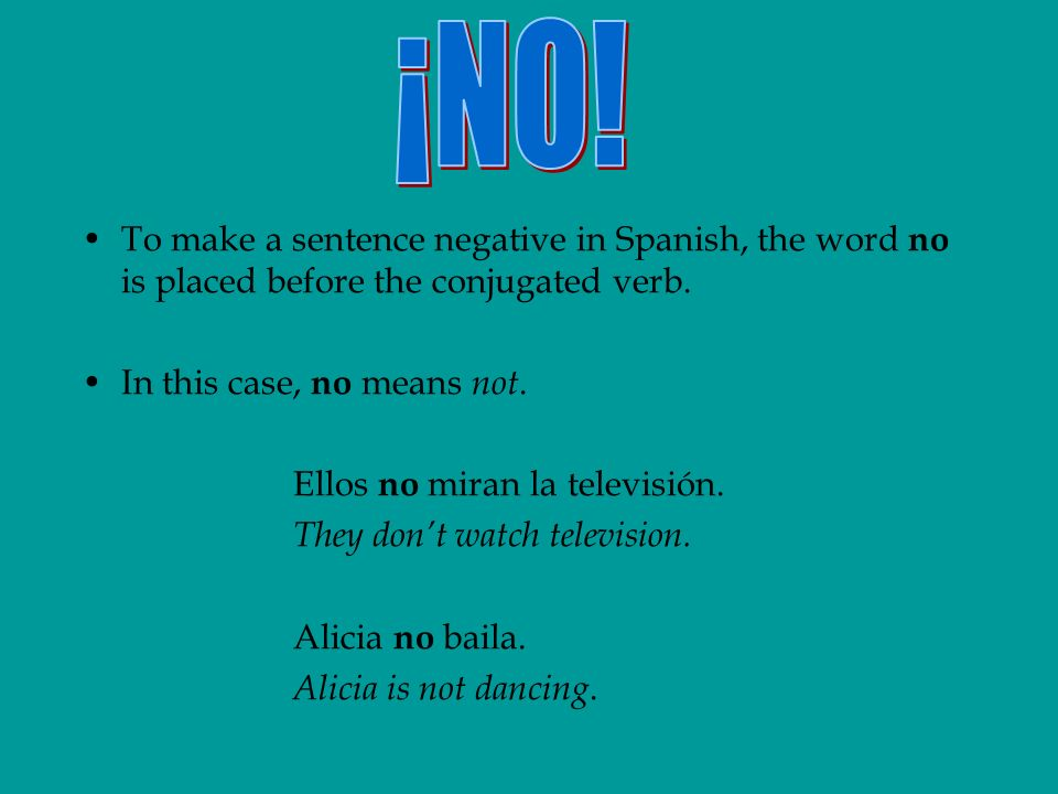 To make a sentence negative in Spanish, the word no is placed before the conjugated verb.