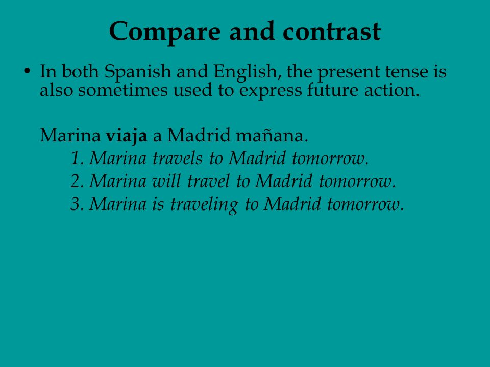 In both Spanish and English, the present tense is also sometimes used to express future action.