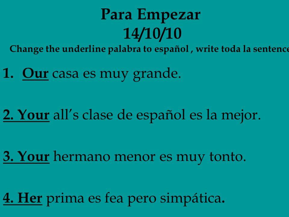 Para Empezar 14/10/10 Change the underline palabra to español, write toda la sentence 1.Our casa es muy grande. 2. Your alls clase de español es la me