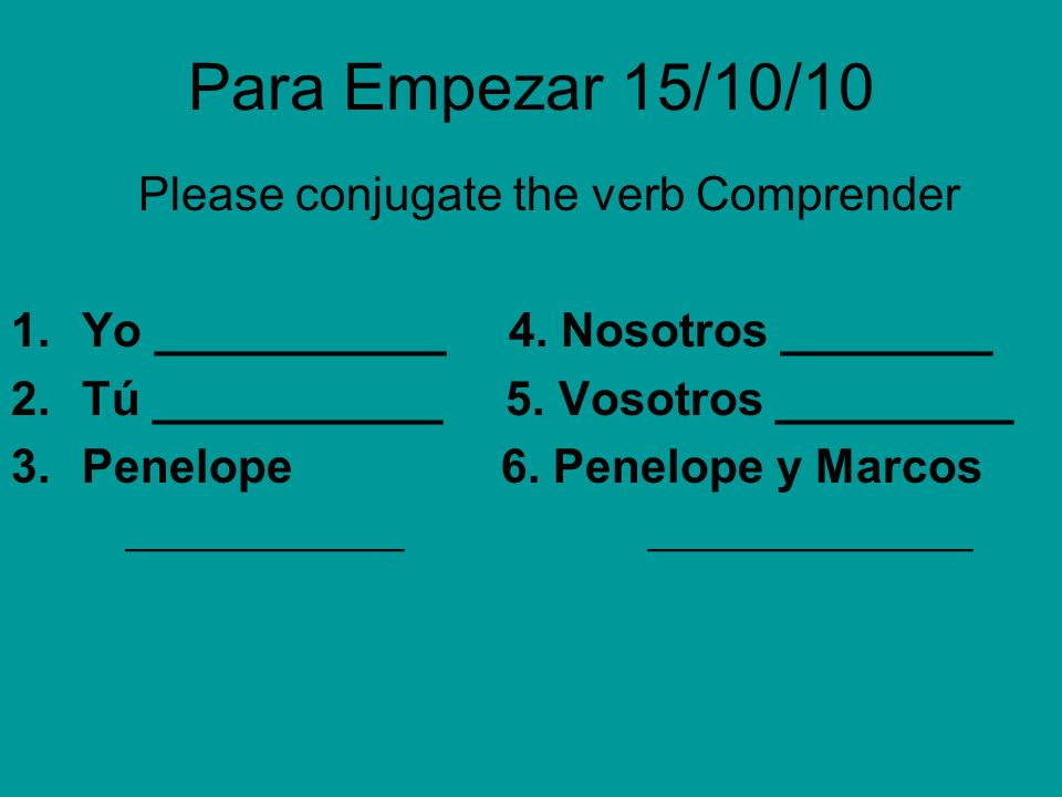 Para Empezar 15/10/10 Please conjugate the verb Comprender 1.Yo ___________ 4.