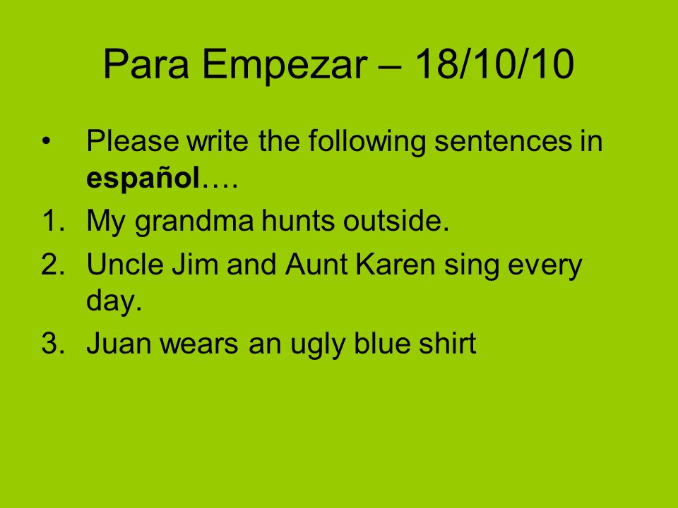 Para Empezar – 18/10/10 Please write the following sentences in español….