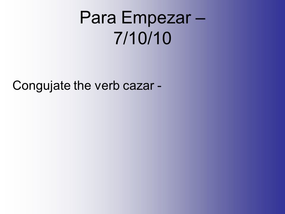 Para Empezar – 7/10/10 Congujate the verb cazar -