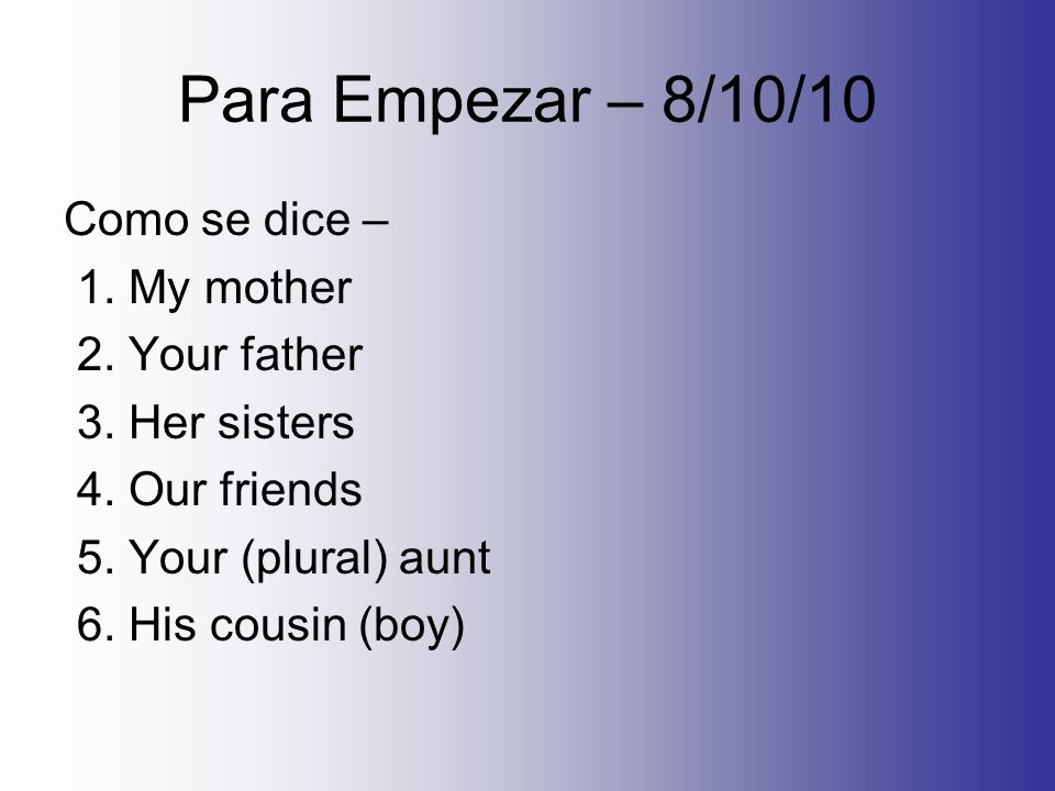 Para Empezar – 8/10/10 Como se dice – 1. My mother 2.